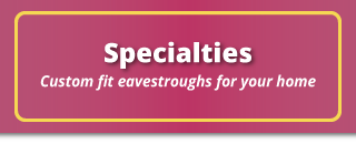 Specialties | Custom fit eavestroughs for your home